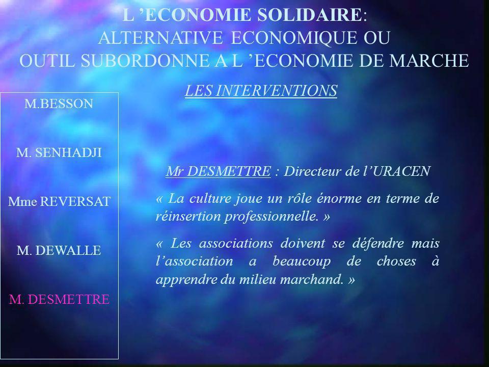 L ECONOMIE SOLIDAIRE: ALTERNATIVE ECONOMIQUE OU OUTIL SUBORDONNE A L ECONOMIE DE MARCHE M.BESSON M. SENHADJI Mme REVERSAT M. DEWALLE M. DESMETTRE LES