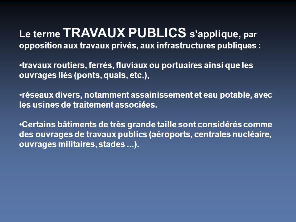 Le terme TRAVAUX PUBLICS s'applique, par opposition aux travaux privés, aux infrastructures publiques : travaux routiers, ferrés, fluviaux ou portuair