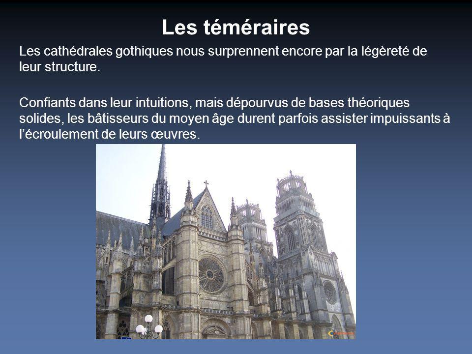 Les téméraires Les cathédrales gothiques nous surprennent encore par la légèreté de leur structure. Confiants dans leur intuitions, mais dépourvus de