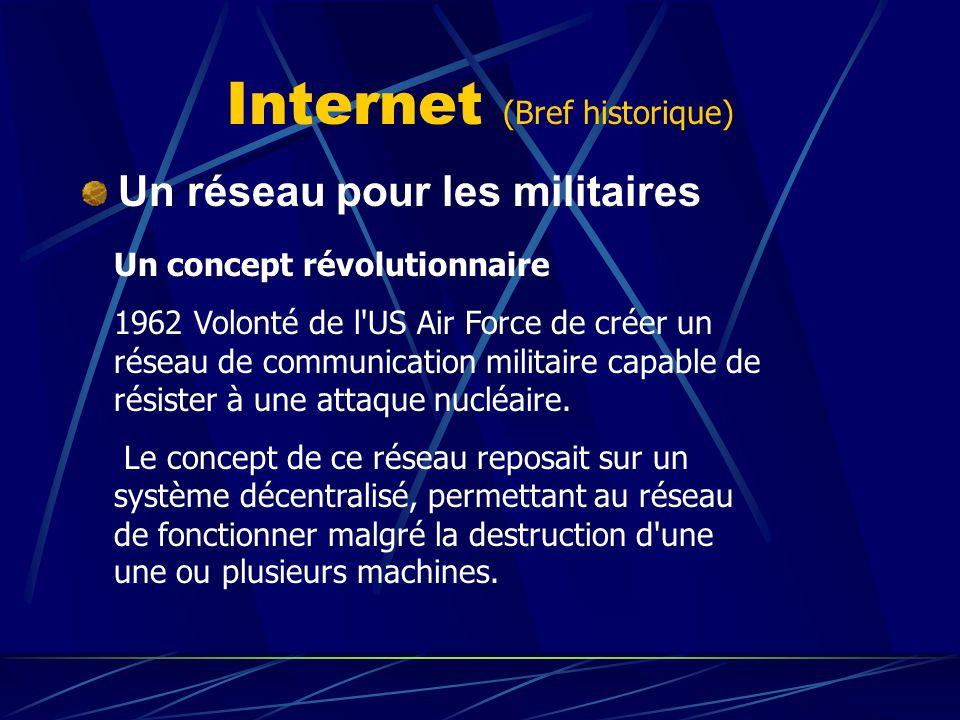 Internet (Bref historique) Un réseau pour les militaires Un concept révolutionnaire 1962 Volonté de l'US Air Force de créer un réseau de communication