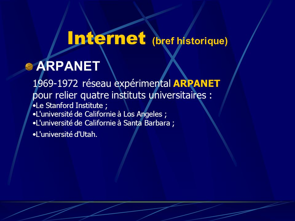 Internet (bref historique) ARPANET 1969-1972 réseau expérimental ARPANET pour relier quatre instituts universitaires : Le Stanford Institute ; L'unive