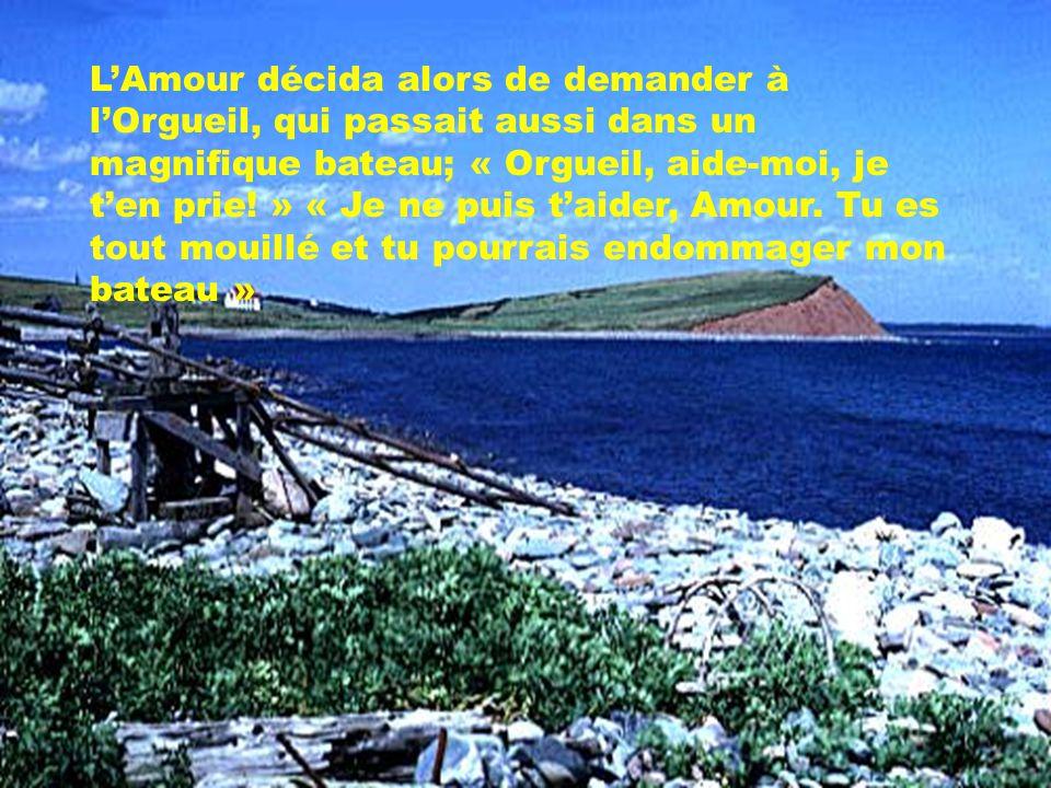 LAmour décida alors de demander à lOrgueil, qui passait aussi dans un magnifique bateau; « Orgueil, aide-moi, je ten prie! » « Je ne puis taider, Amou