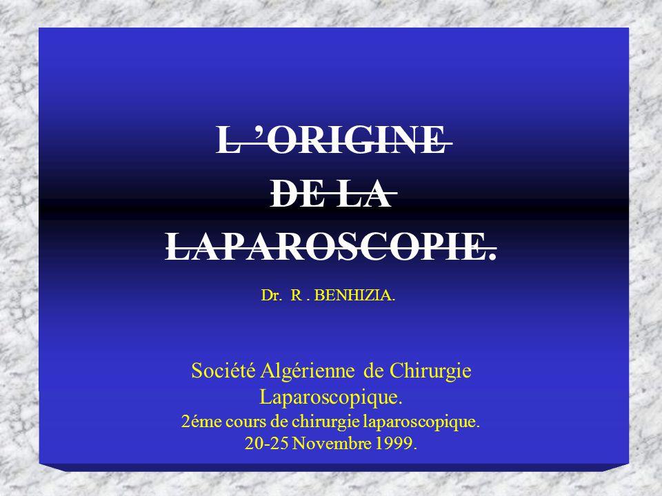 Dr. R. BENHIZIA. Société Algérienne de Chirurgie Laparoscopique. 2éme cours de chirurgie laparoscopique. 20-25 Novembre 1999. L ORIGINE DE LA LAPAROSC