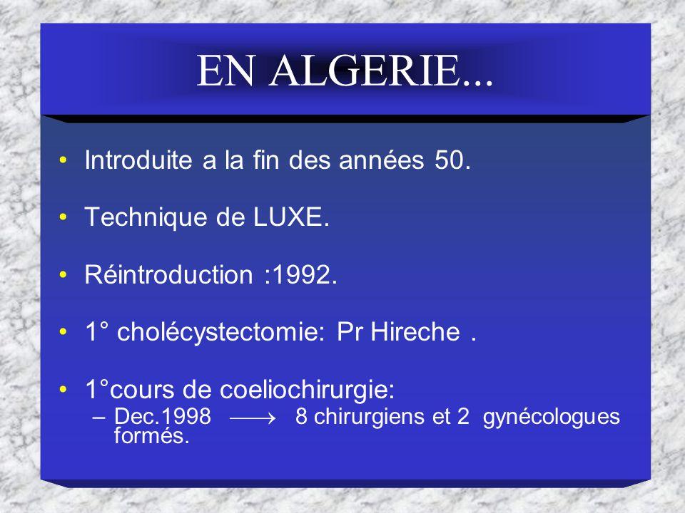 EN ALGERIE... Introduite a la fin des années 50. Technique de LUXE. Réintroduction :1992. 1° cholécystectomie: Pr Hireche. 1°cours de coeliochirurgie: