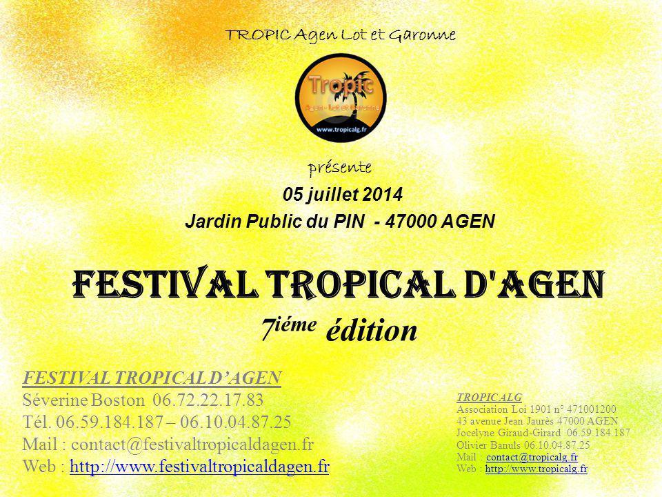 FESTIVAL TROPICAL d'AGEN 7 iéme édition TROPIC Agen Lot et Garonne présente 05 juillet 2014 Jardin Public du PIN - 47000 AGEN TROPIC ALG Association L