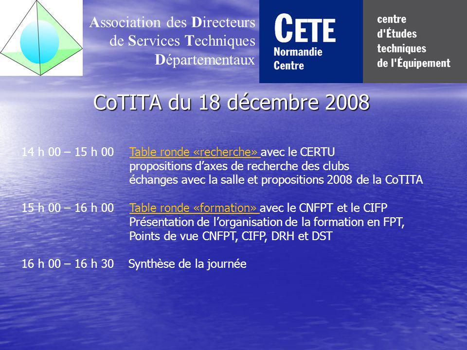 CoTITA du 18 décembre 2008 Association des Directeurs de Services Techniques Départementaux 14 h 00 – 15 h 00 Table ronde «recherche» avec le CERTUTable ronde «recherche» propositions daxes de recherche des clubs échanges avec la salle et propositions 2008 de la CoTITA 15 h 00 – 16 h 00 Table ronde «formation» avec le CNFPT et le CIFPTable ronde «formation» Présentation de lorganisation de la formation en FPT, Points de vue CNFPT, CIFP, DRH et DST 16 h 00 – 16 h 30 Synthèse de la journée