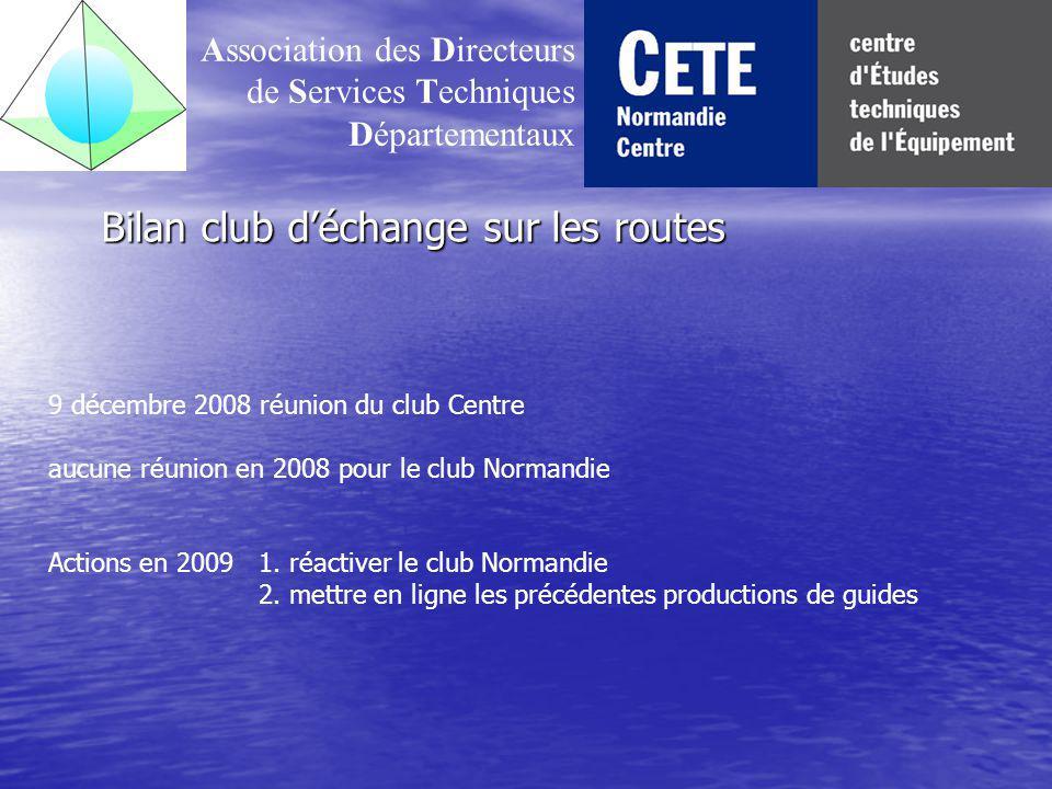 Bilan club déchange sur les routes Association des Directeurs de Services Techniques Départementaux 9 décembre 2008 réunion du club Centre aucune réunion en 2008 pour le club Normandie Actions en 20091.