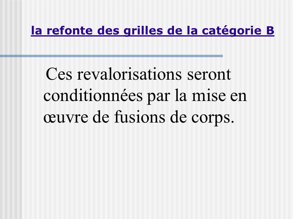 la refonte des grilles de la catégorie B Ces revalorisations seront conditionnées par la mise en œuvre de fusions de corps.