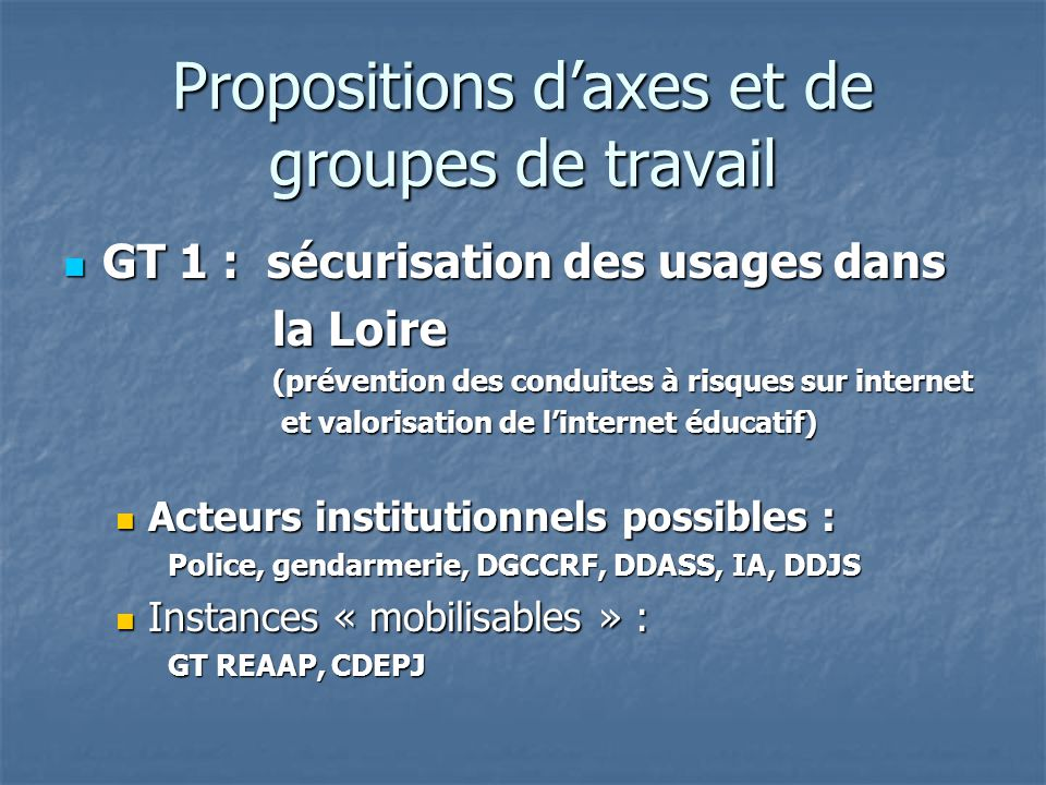 Propositions daxes et de groupes de travail GT 1 : sécurisation des usages dans GT 1 : sécurisation des usages dans la Loire (prévention des conduites à risques sur internet et valorisation de linternet éducatif) et valorisation de linternet éducatif) Acteurs institutionnels possibles : Acteurs institutionnels possibles : Police, gendarmerie, DGCCRF, DDASS, IA, DDJS Instances « mobilisables » : Instances « mobilisables » : GT REAAP, CDEPJ