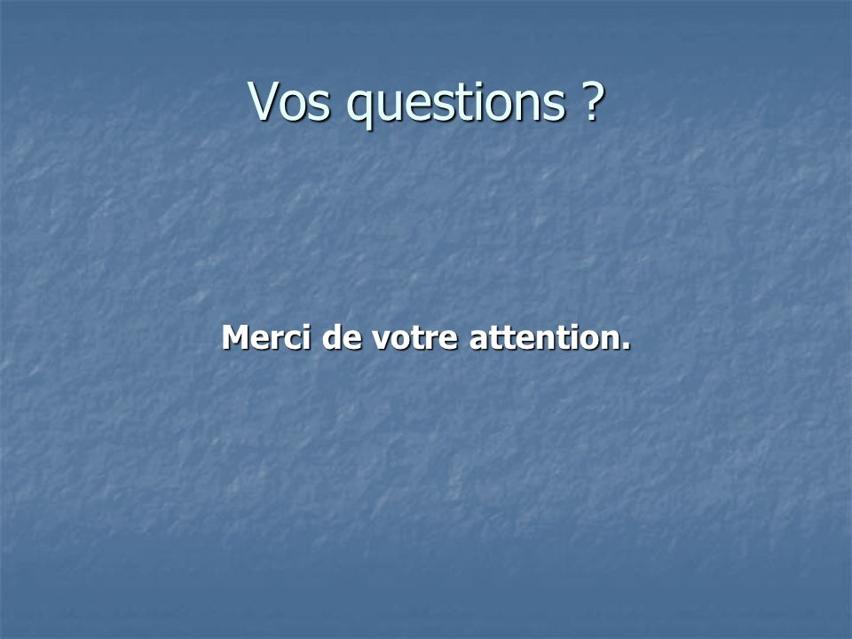 Merci de votre attention. Vos questions ?