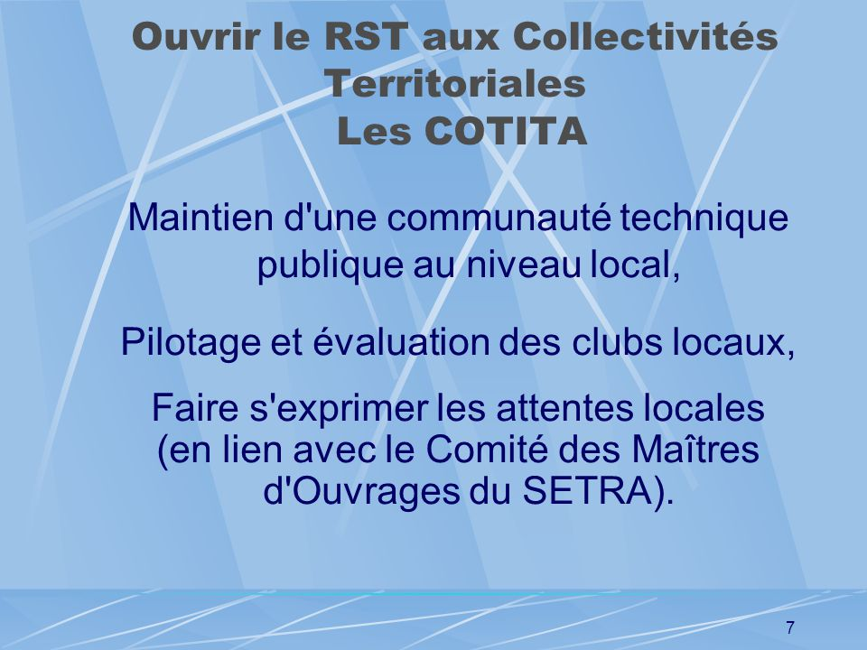 6 Ouvrir le RST aux Collectivités Territoriales Le Comité des Maitres dOuvrage Recueil des besoins des DAC, de l'AMF, de l 'ADF, de l'ARF, Faire la sy