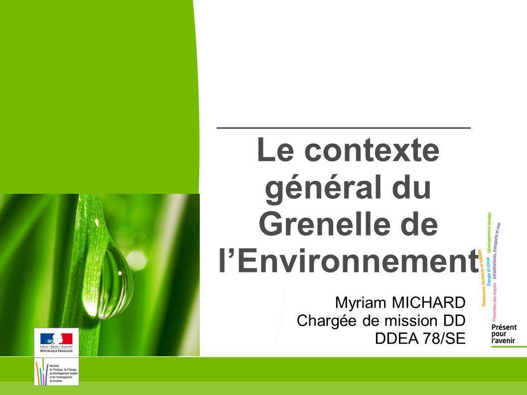 Le contexte général du Grenelle de lEnvironnement Myriam MICHARD Chargée de mission DD DDEA 78/SE