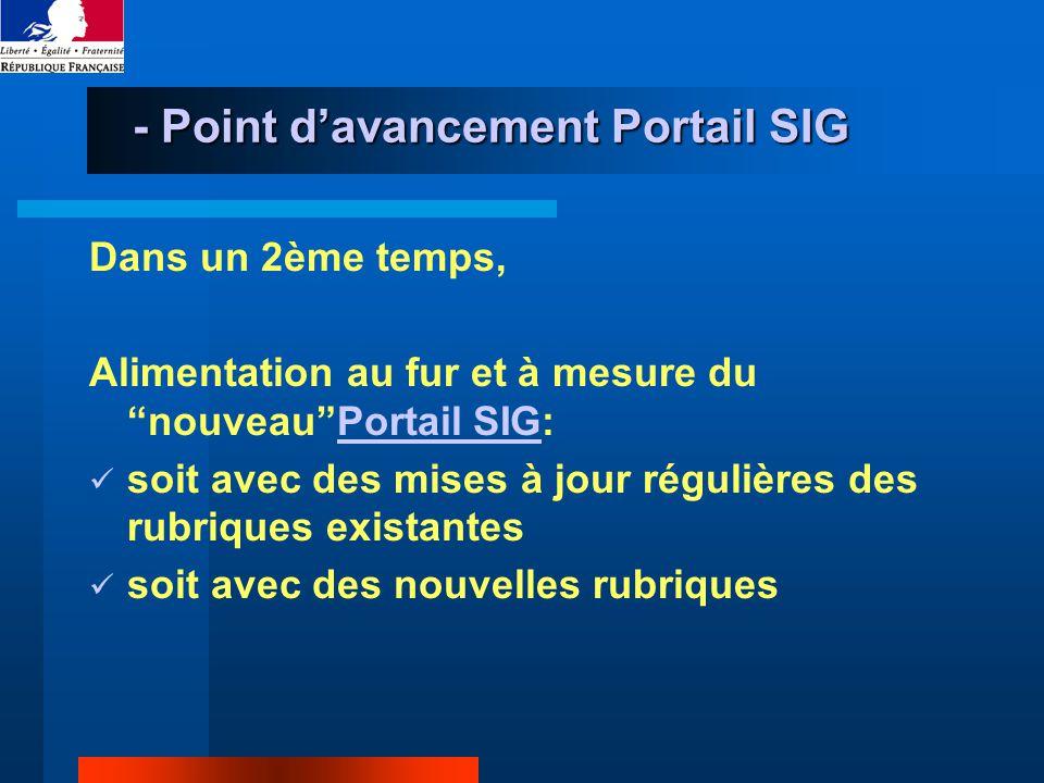 - Point davancement Portail SIG Dans un 2ème temps, Alimentation au fur et à mesure du nouveauPortail SIG:Portail SIG soit avec des mises à jour régulières des rubriques existantes soit avec des nouvelles rubriques