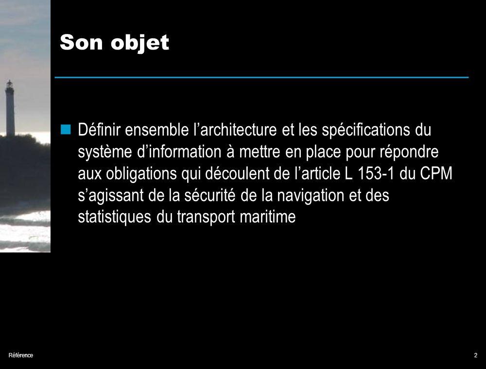 Référence2 Son objet Définir ensemble larchitecture et les spécifications du système dinformation à mettre en place pour répondre aux obligations qui découlent de larticle L 153-1 du CPM sagissant de la sécurité de la navigation et des statistiques du transport maritime