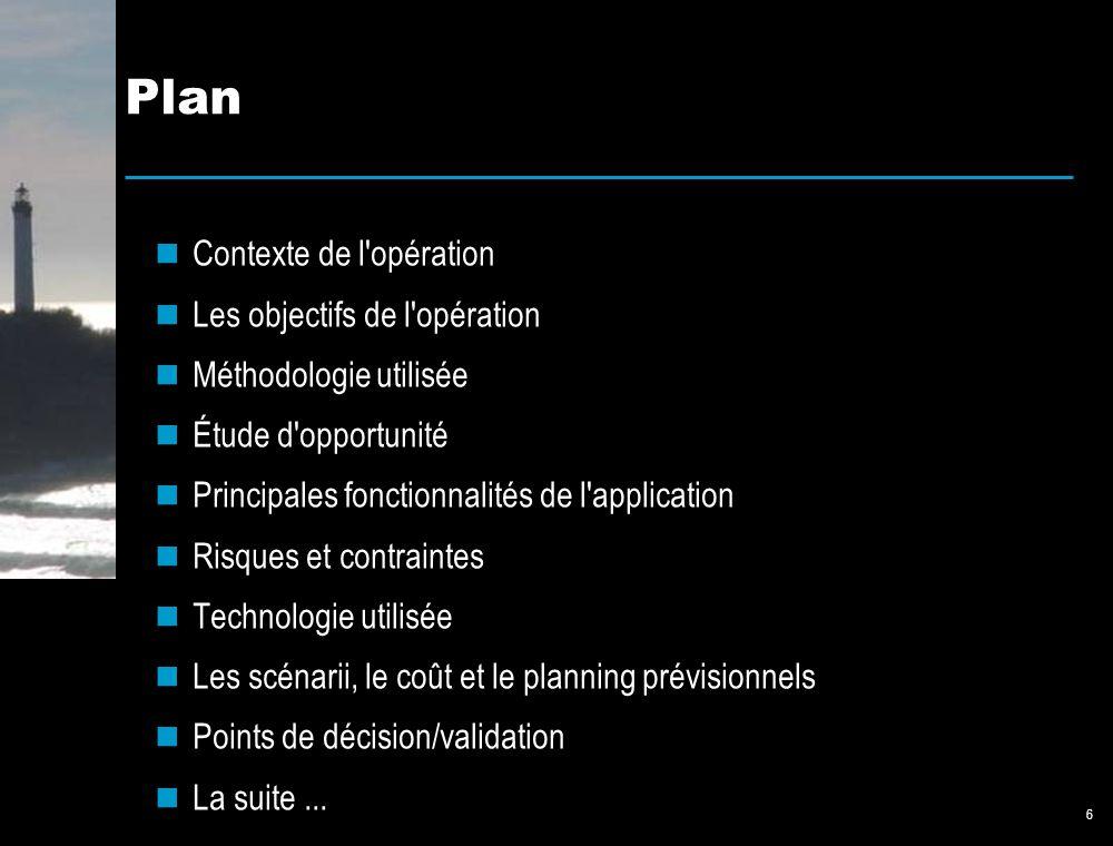 6 Plan Contexte de l opération Les objectifs de l opération Méthodologie utilisée Étude d opportunité Principales fonctionnalités de l application Risques et contraintes Technologie utilisée Les scénarii, le coût et le planning prévisionnels Points de décision/validation La suite...