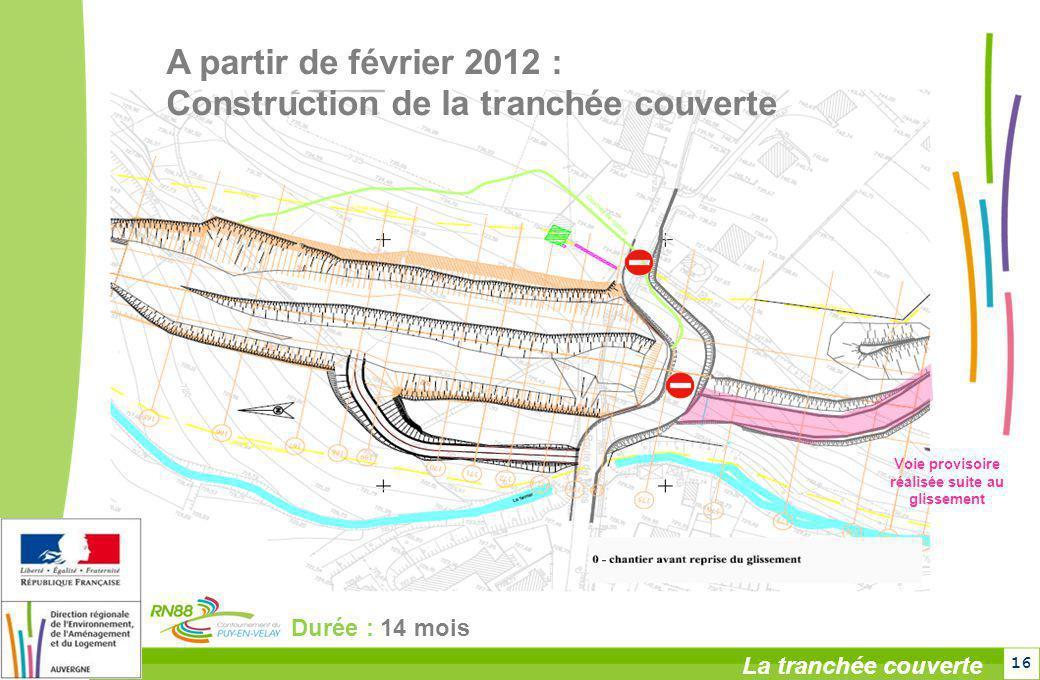 16 La tranchée couverte Durée : 14 mois Voie provisoire réalisée suite au glissement A partir de février 2012 : Construction de la tranchée couverte