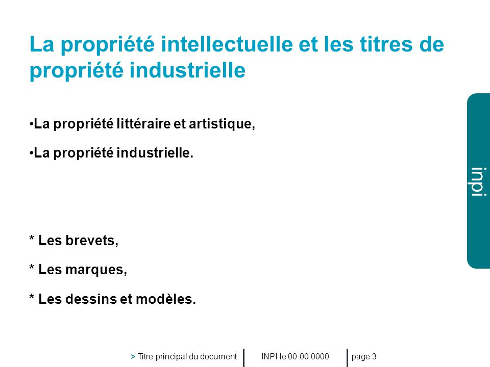 inpi INPI le 00 00 0000 > Titre principal du document page 3 La propriété intellectuelle et les titres de propriété industrielle La propriété littéraire et artistique, La propriété industrielle.