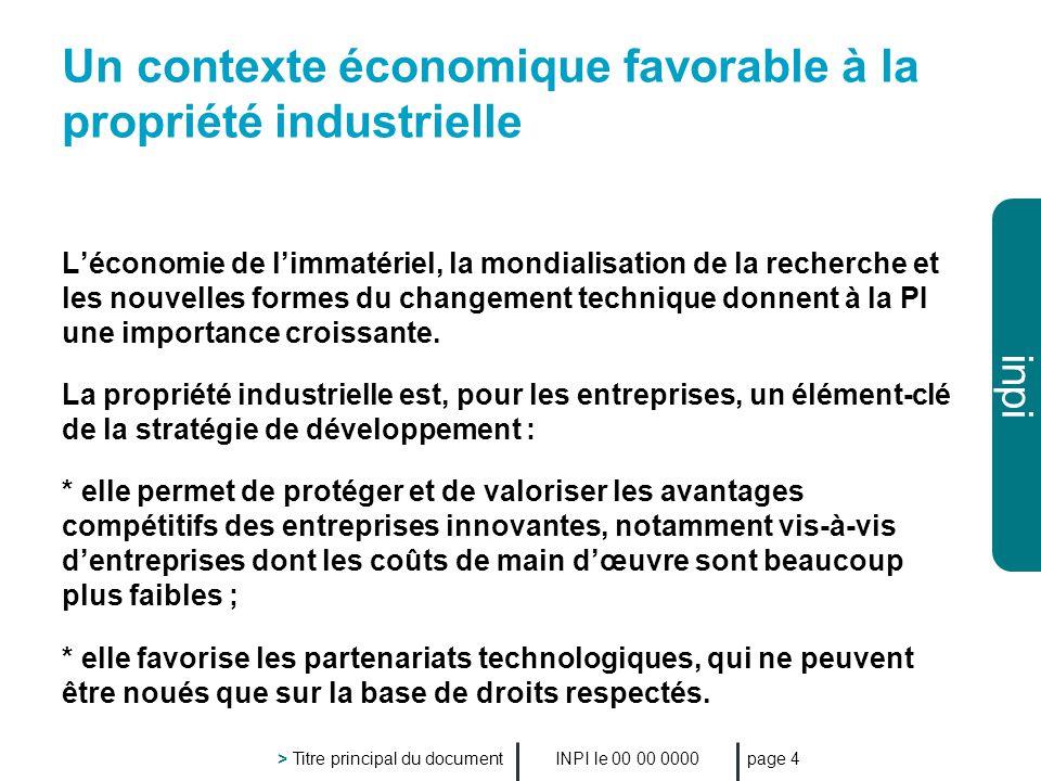 inpi INPI le 00 00 0000 > Titre principal du document page 4 Un contexte économique favorable à la propriété industrielle Léconomie de limmatériel, la mondialisation de la recherche et les nouvelles formes du changement technique donnent à la PI une importance croissante.
