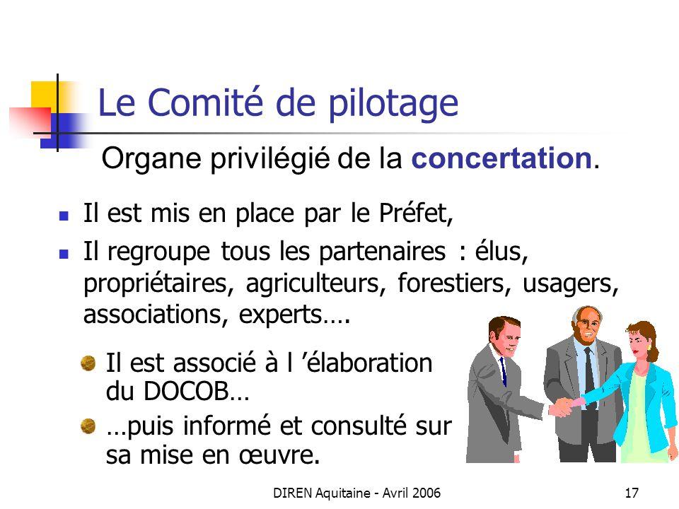 DIREN Aquitaine - Avril 200617 Le Comité de pilotage Organe privilégié de la concertation. Il est mis en place par le Préfet, Il regroupe tous les par