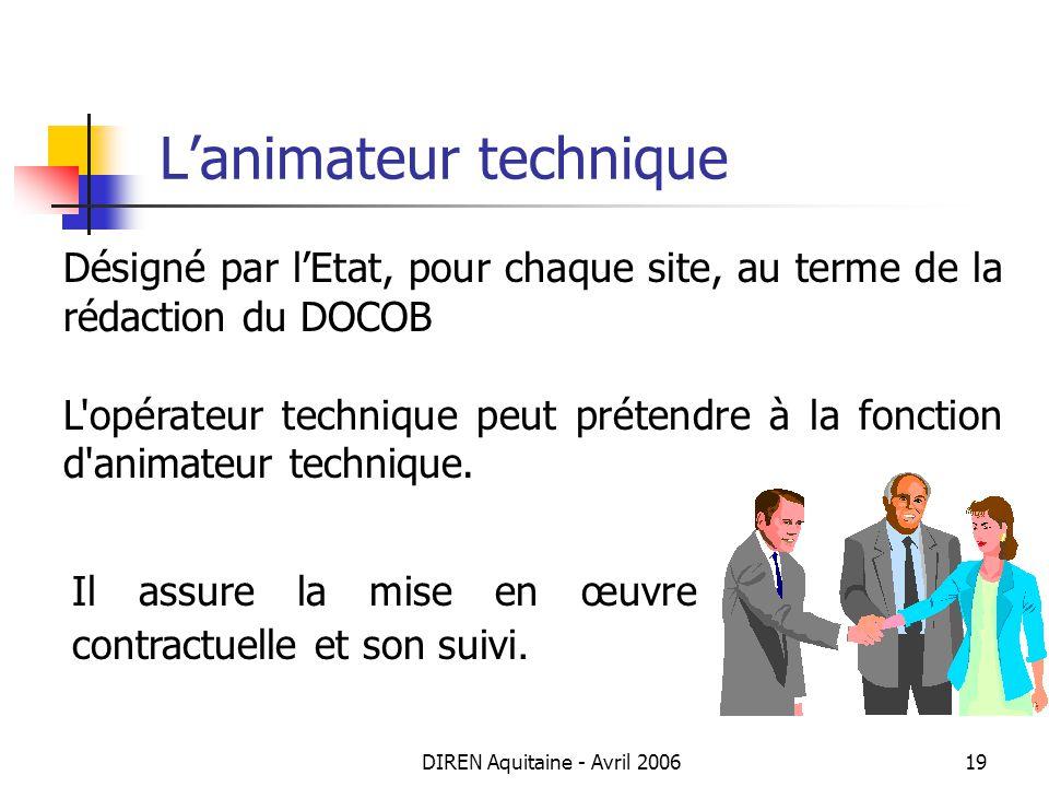 DIREN Aquitaine - Avril 200619 Lanimateur technique Désigné par lEtat, pour chaque site, au terme de la rédaction du DOCOB L'opérateur technique peut
