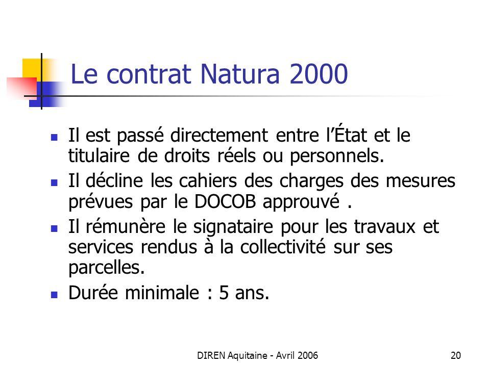 DIREN Aquitaine - Avril 200620 Le contrat Natura 2000 Il est passé directement entre lÉtat et le titulaire de droits réels ou personnels. Il décline l