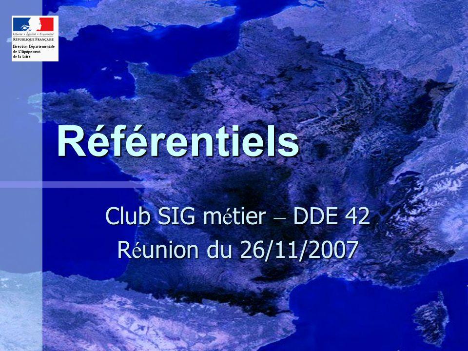 Référentiels Club SIG m é tier – DDE 42 R é union du 26/11/2007