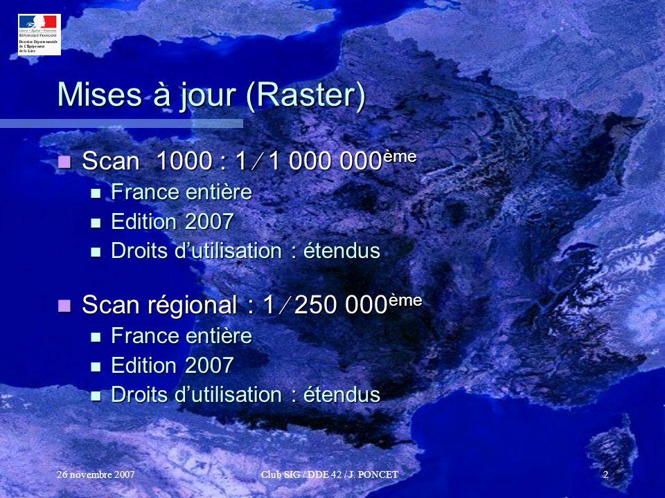 26 novembre 2007Club SIG / DDE 42 / J. PONCET2 Mises à jour (Raster) Scan 1000 : 1 1 000 000 ème Scan 1000 : 1 1 000 000 ème France entière France ent