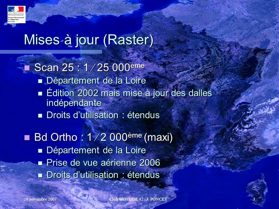 26 novembre 2007Club SIG / DDE 42 / J. PONCET3 Mises à jour (Raster) Scan 25 : 1 25 000 ème Scan 25 : 1 25 000 ème Département de la Loire Département