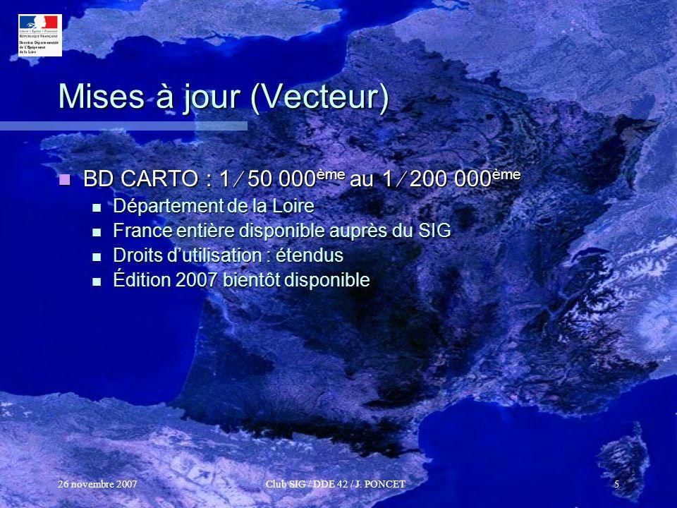 26 novembre 2007Club SIG / DDE 42 / J. PONCET5 Mises à jour (Vecteur) BD CARTO : 1 50 000 ème au 1 200 000 ème BD CARTO : 1 50 000 ème au 1 200 000 èm