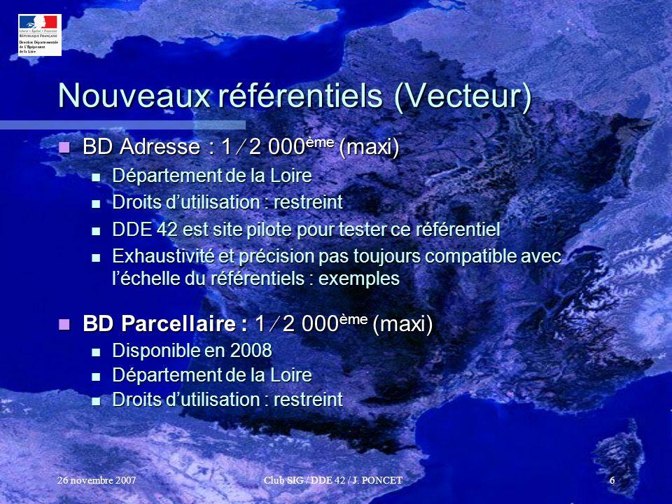 26 novembre 2007Club SIG / DDE 42 / J. PONCET6 Nouveaux référentiels (Vecteur) BD Adresse : 1 2 000 ème (maxi) BD Adresse : 1 2 000 ème (maxi) Départe
