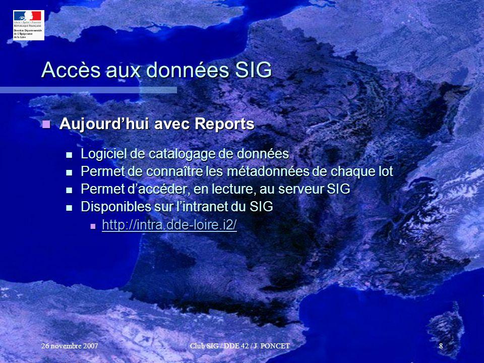 26 novembre 2007Club SIG / DDE 42 / J. PONCET8 Accès aux données SIG Aujourdhui avec Reports Aujourdhui avec Reports Logiciel de catalogage de données