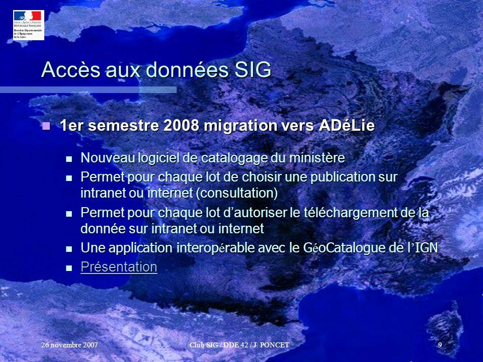 26 novembre 2007Club SIG / DDE 42 / J. PONCET9 Accès aux données SIG 1er semestre 2008 migration vers ADéLie 1er semestre 2008 migration vers ADéLie N