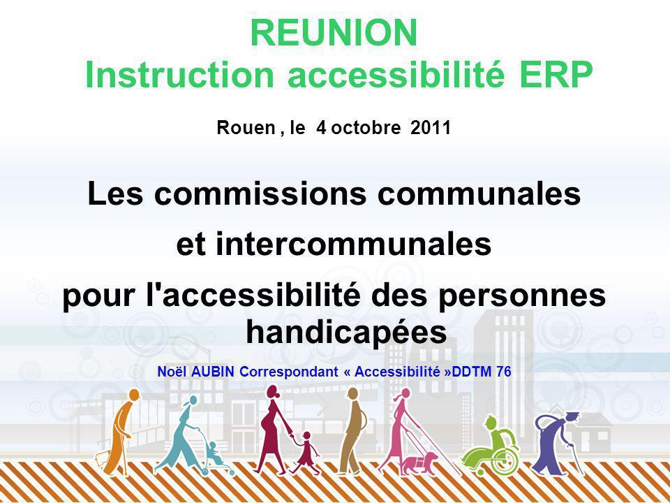 REUNION Instruction accessibilité ERP Rouen, le 4 octobre 2011 Les commissions communales et intercommunales pour l accessibilité des personnes handicapées Noël AUBIN Correspondant « Accessibilité »DDTM 76