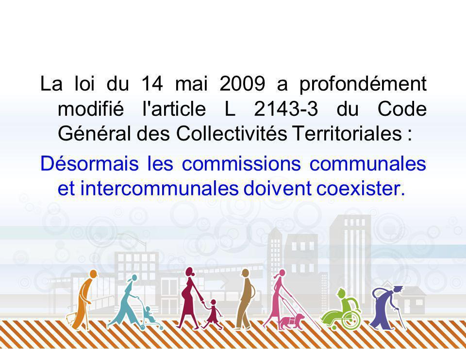 La loi du 14 mai 2009 a profondément modifié l article L 2143-3 du Code Général des Collectivités Territoriales : Désormais les commissions communales et intercommunales doivent coexister.