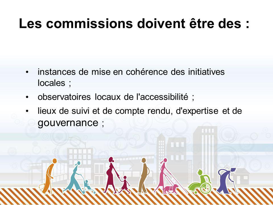 Les commissions doivent être des : instances de mise en cohérence des initiatives locales ; observatoires locaux de l'accessibilité ; lieux de suivi e