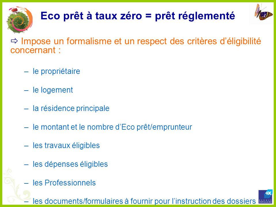 Eco prêt à taux zéro = prêt réglementé Impose un formalisme et un respect des critères déligibilité concernant : –le propriétaire –le logement –la rés