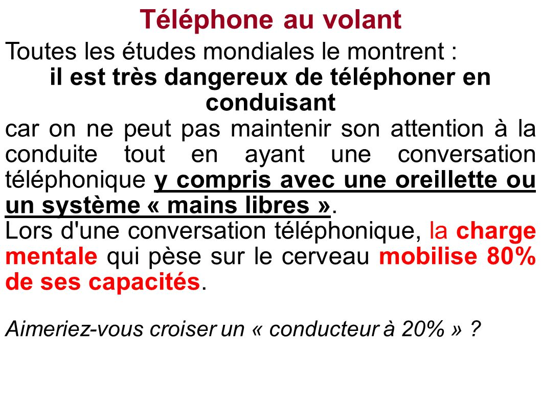 Toutes les études mondiales le montrent : il est très dangereux de téléphoner en conduisant car on ne peut pas maintenir son attention à la conduite tout en ayant une conversation téléphonique y compris avec une oreillette ou un système « mains libres ».
