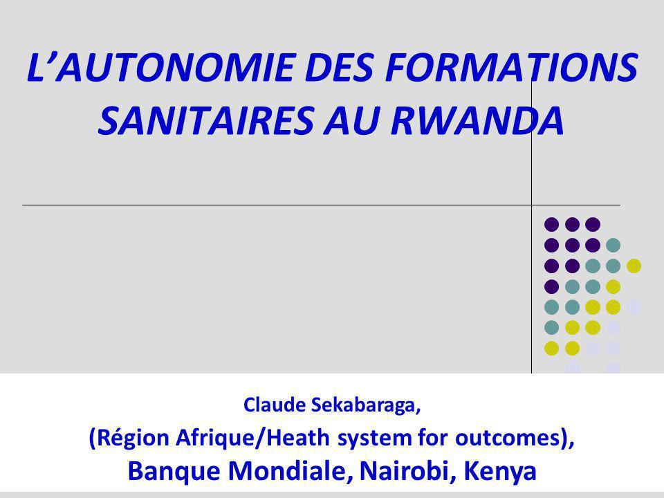 LAUTONOMIE DES FORMATIONS SANITAIRES AU RWANDA Claude Sekabaraga, (Région Afrique/Heath system for outcomes), Banque Mondiale, Nairobi, Kenya