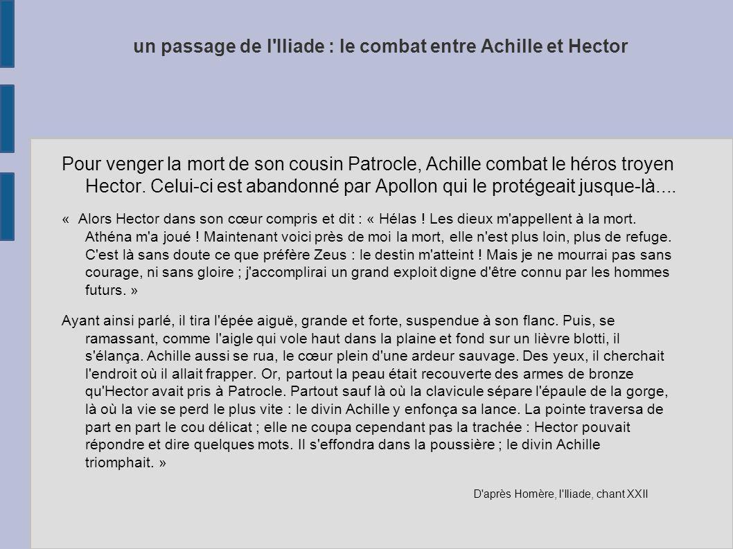 un passage de l'Iliade : le combat entre Achille et Hector Pour venger la mort de son cousin Patrocle, Achille combat le héros troyen Hector. Celui-ci