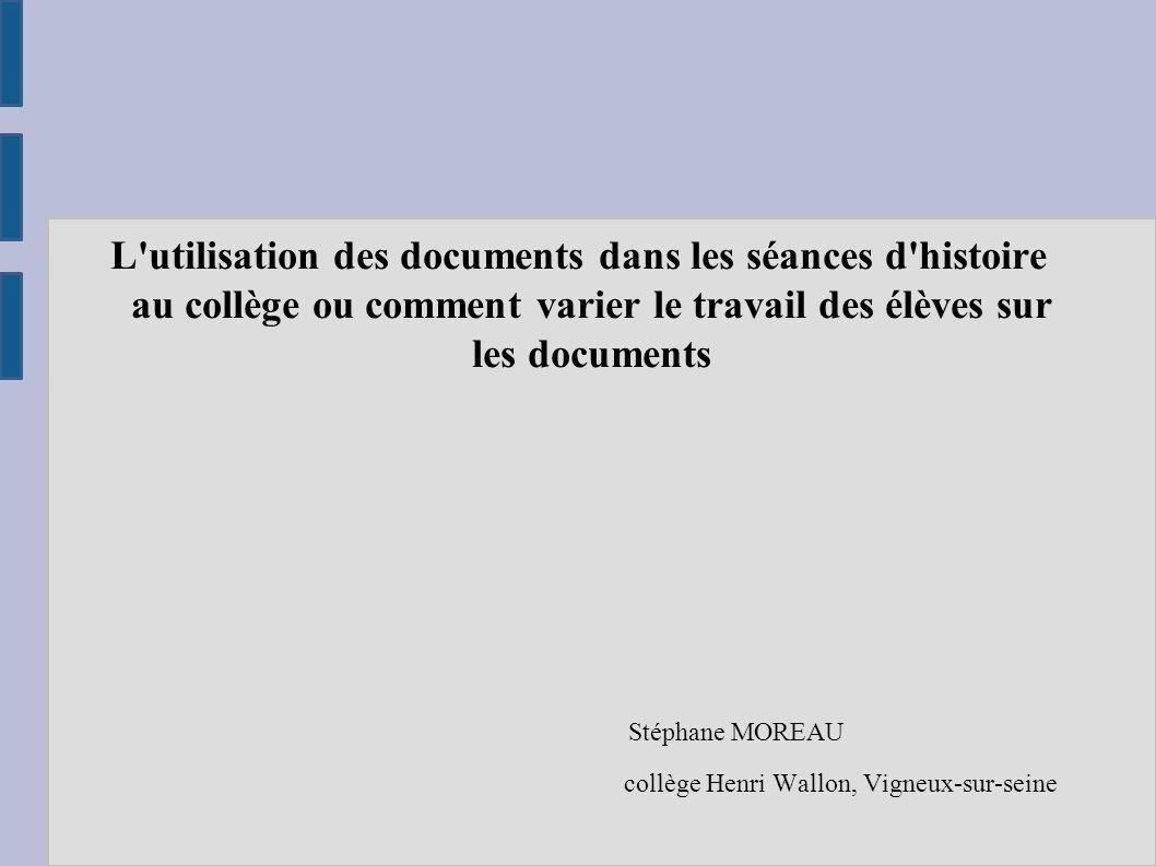 L'utilisation des documents dans les séances d'histoire au collège ou comment varier le travail des élèves sur les documents Stéphane MOREAU collège H