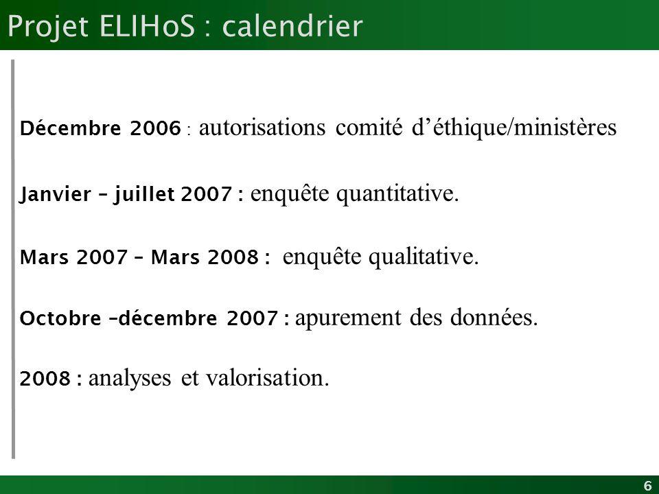 6 Projet ELIHoS : calendrier Décembre 2006 : autorisations comité déthique/ministères Janvier – juillet 2007 : enquête quantitative. Mars 2007 – Mars