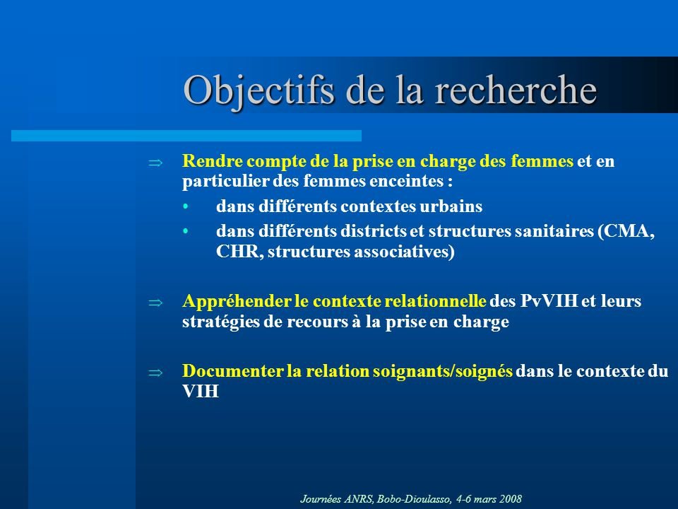Journées ANRS, Bobo-Dioulasso, 4-6 mars 2008 Objectifs de la recherche Rendre compte de la prise en charge des femmes et en particulier des femmes enc