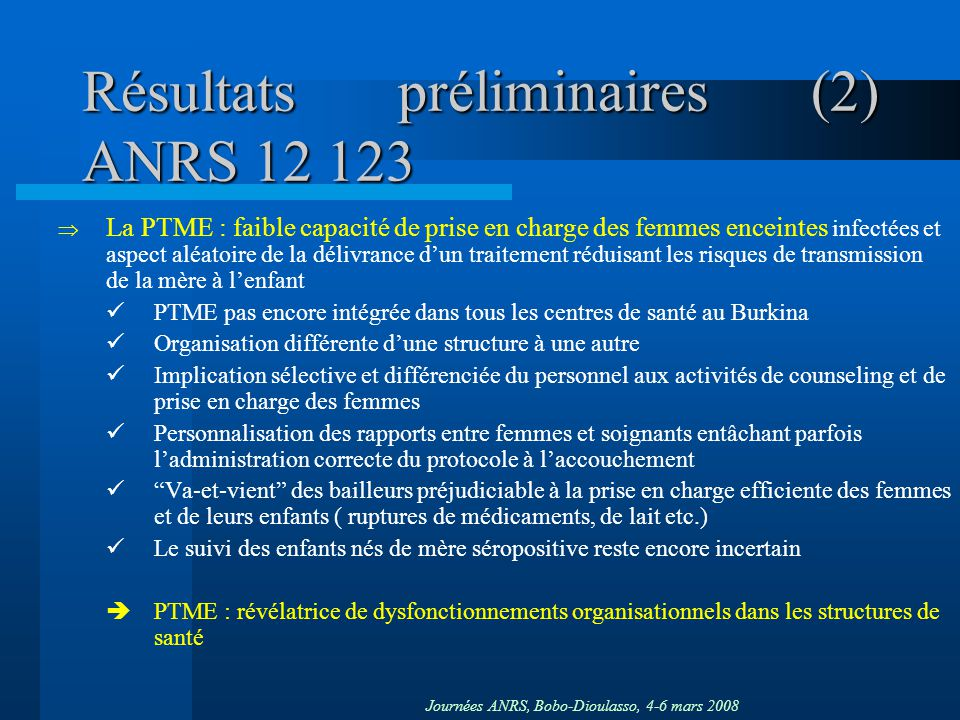 Journées ANRS, Bobo-Dioulasso, 4-6 mars 2008 Résultats préliminaires (2) ANRS 12 123 La PTME : faible capacité de prise en charge des femmes enceintes
