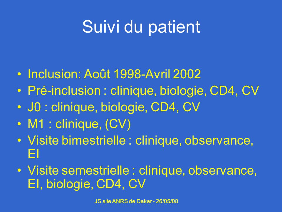 Suivi du patient Inclusion: Août 1998-Avril 2002 Pré-inclusion : clinique, biologie, CD4, CV J0 : clinique, biologie, CD4, CV M1 : clinique, (CV) Visite bimestrielle : clinique, observance, EI Visite semestrielle : clinique, observance, EI, biologie, CD4, CV JS site ANRS de Dakar - 26/05/08