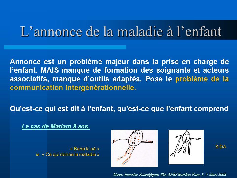6èmes Journées Scientifiques Site ANRS Burkina Faso, 3 -5 Mars 2008 Lannonce de la maladie à lenfant Annonce est un problème majeur dans la prise en charge de lenfant.