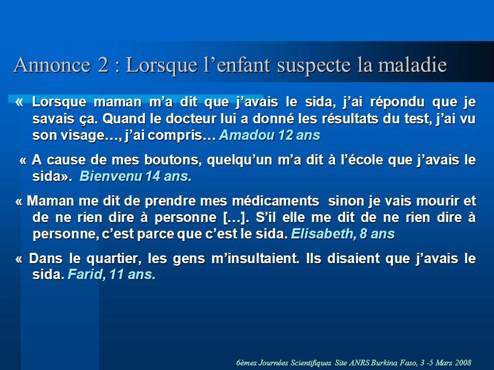 6èmes Journées Scientifiques Site ANRS Burkina Faso, 3 -5 Mars 2008 Annonce 2 : Lorsque lenfant suspecte la maladie Lorsque maman ma dit que javais le sida, jai répondu que je savais ça.