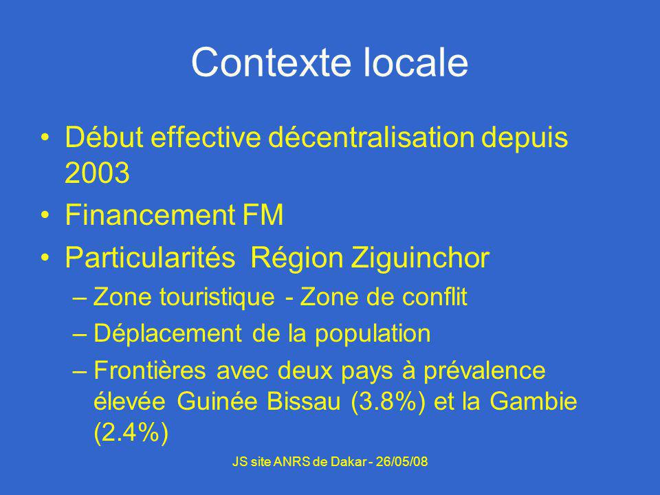 Contexte locale Début effective décentralisation depuis 2003 Financement FM Particularités Région Ziguinchor –Zone touristique - Zone de conflit –Déplacement de la population –Frontières avec deux pays à prévalence élevée Guinée Bissau (3.8%) et la Gambie (2.4%) JS site ANRS de Dakar - 26/05/08