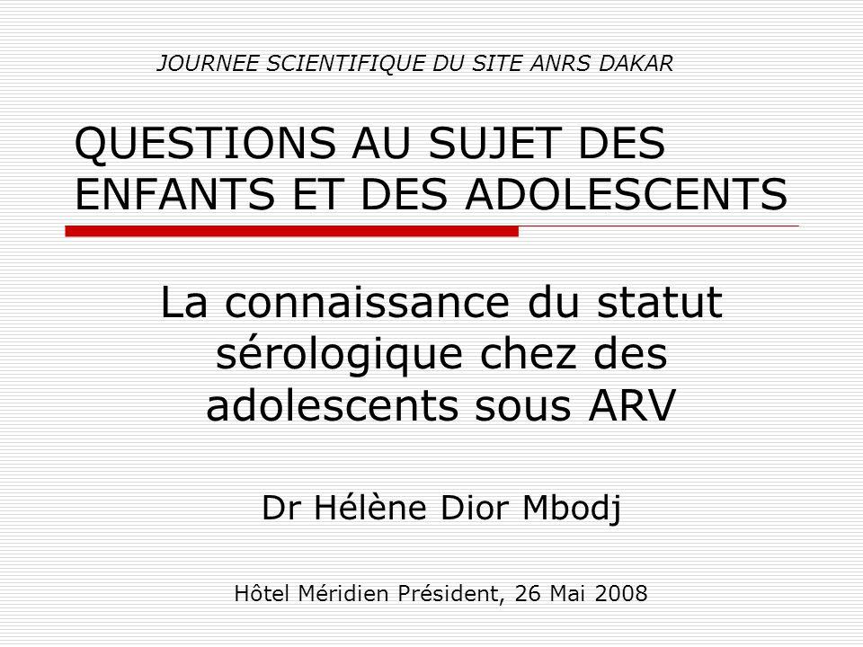 QUESTIONS AU SUJET DES ENFANTS ET DES ADOLESCENTS La connaissance du statut sérologique chez des adolescents sous ARV Dr Hélène Dior Mbodj Hôtel Méridien Président, 26 Mai 2008 JOURNEE SCIENTIFIQUE DU SITE ANRS DAKAR