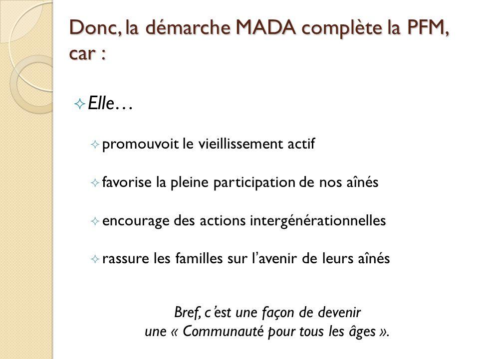Donc, la démarche MADA complète la PFM, car : Elle… promouvoit le vieillissement actif favorise la pleine participation de nos aînés encourage des actions intergénérationnelles rassure les familles sur lavenir de leurs aînés Bref, cest une façon de devenir une « Communauté pour tous les âges ».