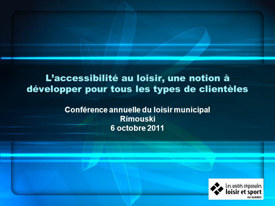 Laccessibilité au loisir, une notion à développer pour tous les types de clientèles Conférence annuelle du loisir municipal Rimouski 6 octobre 2011